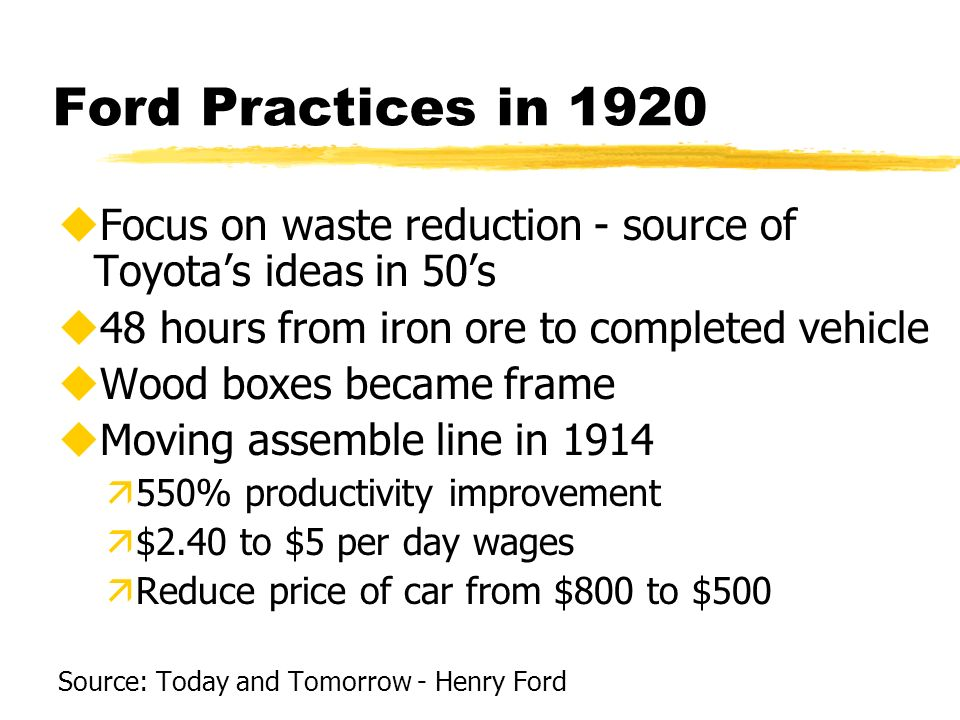 Ford Practices in 1920 uFocus on waste reduction - source of Toyotas ideas in 50s u48 hours from iron ore to completed vehicle uWood boxes became fram