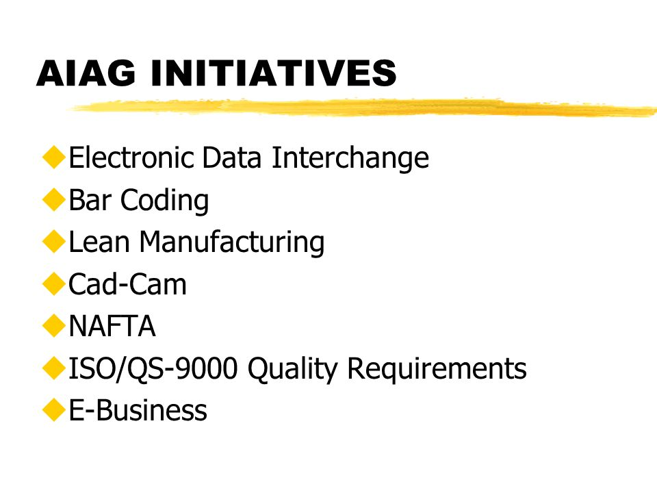 AIAG INITIATIVES uElectronic Data Interchange uBar Coding uLean Manufacturing uCad-Cam uNAFTA uISO/QS-9000 Quality Requirements uE-Business