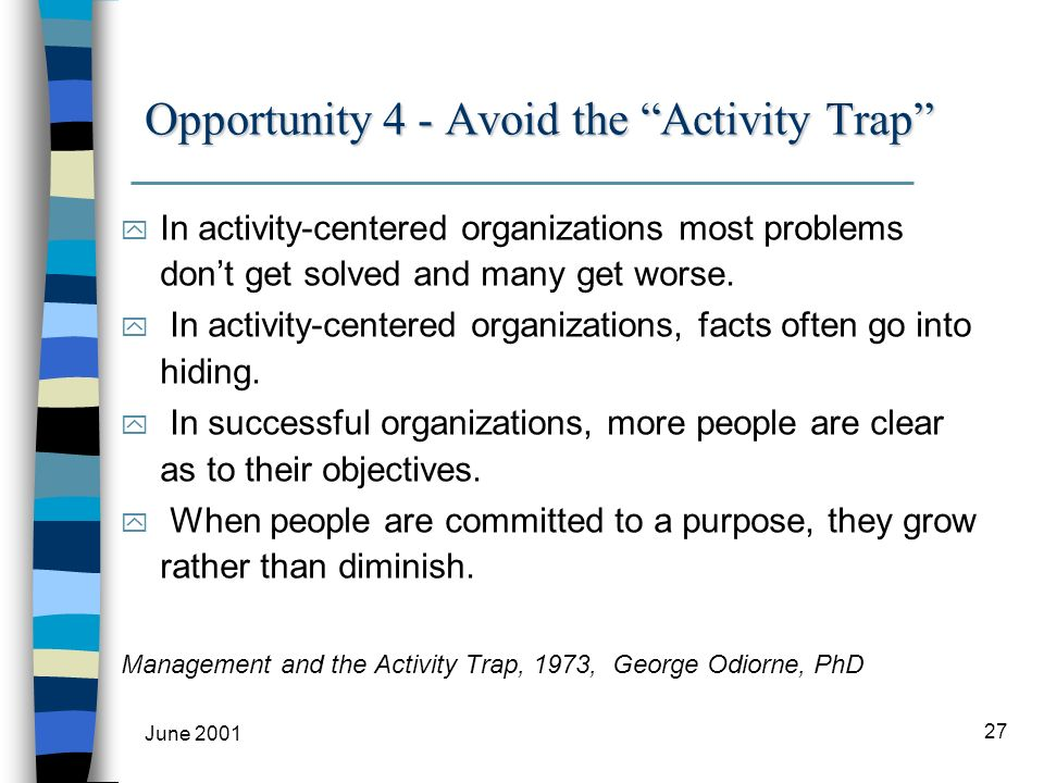 June 2001 27 Opportunity 4 - Avoid the Activity Trap y In activity-centered organizations most problems dont get solved and many get worse.