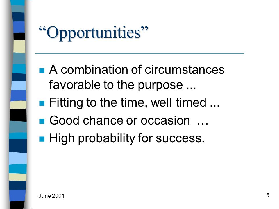 June 2001 3 Opportunities n A combination of circumstances favorable to the purpose...
