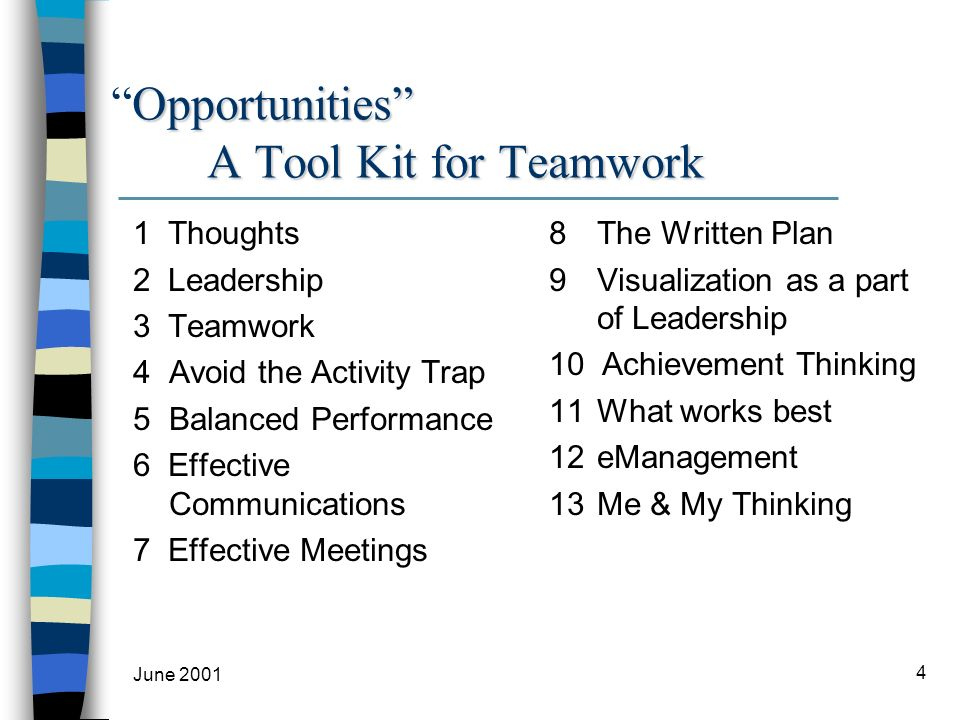 June 2001 4 Opportunities A Tool Kit for TeamworkOpportunities A Tool Kit for Teamwork 1 Thoughts 2 Leadership 3 Teamwork 4 Avoid the Activity Trap 5 Balanced Performance 6 Effective Communications 7 Effective Meetings 8The Written Plan 9 Visualization as a part of Leadership 10 Achievement Thinking 11 What works best 12eManagement 13Me & My Thinking