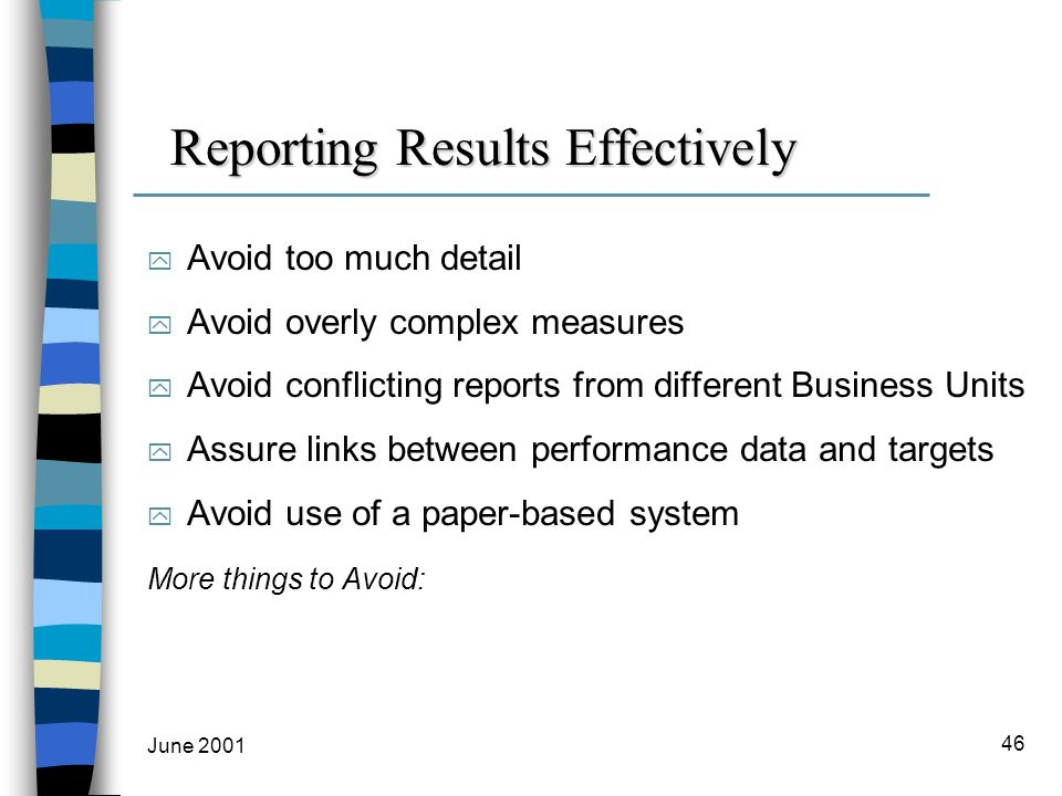 June 2001 46 Reporting Results Effectively y Avoid too much detail y Avoid overly complex measures y Avoid conflicting reports from different Business Units y Assure links between performance data and targets y Avoid use of a paper-based system More things to Avoid:
