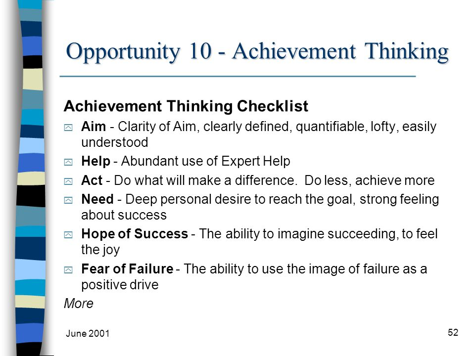 June 2001 52 Opportunity 10 - Achievement Thinking Achievement Thinking Checklist y Aim - Clarity of Aim, clearly defined, quantifiable, lofty, easily understood y Help - Abundant use of Expert Help y Act - Do what will make a difference.