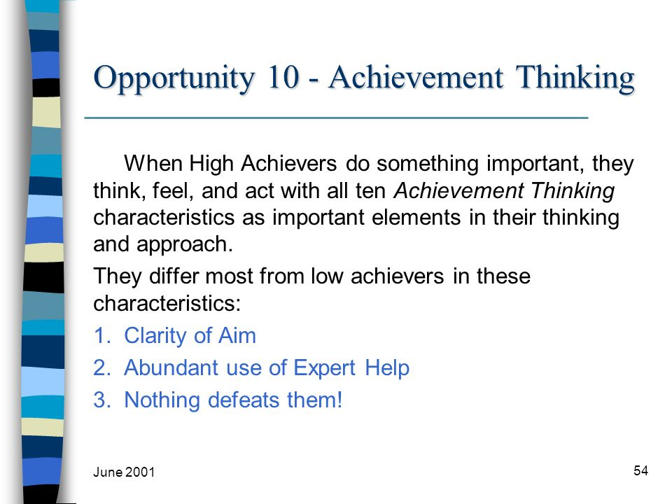 June 2001 54 Opportunity 10 - Achievement Thinking When High Achievers do something important, they think, feel, and act with all ten Achievement Thinking characteristics as important elements in their thinking and approach.