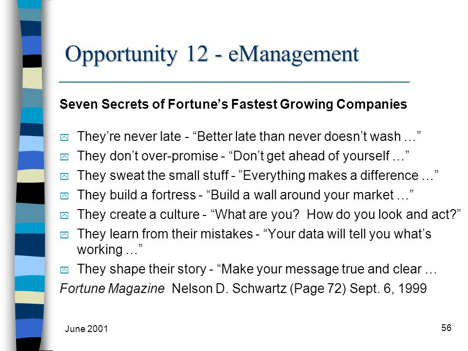 June 2001 56 Opportunity 12 - eManagement Seven Secrets of Fortunes Fastest Growing Companies y Theyre never late - Better late than never doesnt wash … y They dont over-promise - Dont get ahead of yourself … y They sweat the small stuff - Everything makes a difference … y They build a fortress - Build a wall around your market … y They create a culture - What are you.