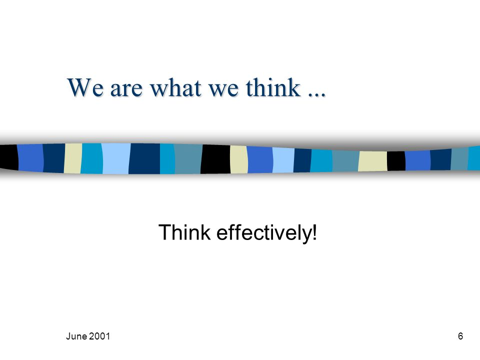June 20016 We are what we think... Think effectively!