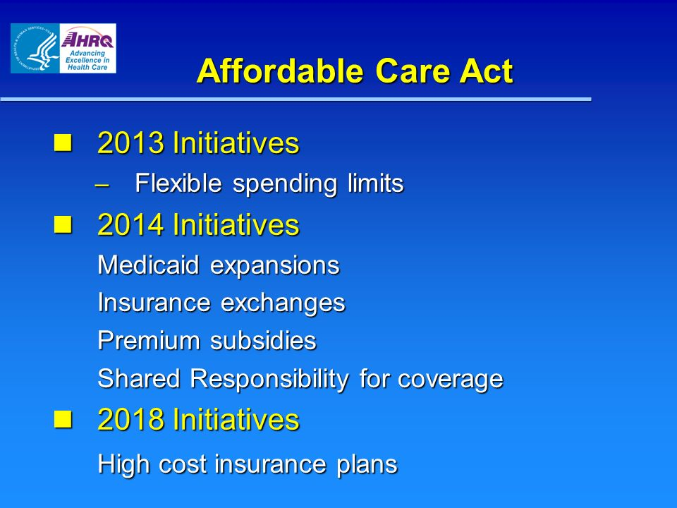 Affordable Care Act 2013 Initiatives 2013 Initiatives – Flexible spending limits 2014 Initiatives 2014 Initiatives Medicaid expansions Insurance exchanges Premium subsidies Shared Responsibility for coverage 2018 Initiatives 2018 Initiatives High cost insurance plans 2013 Initiatives 2012 Initiatives Medicare value-based purchasing