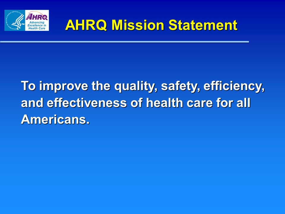 AHRQ Mission Statement AHRQ Mission Statement To improve the quality, safety, efficiency, and effectiveness of health care for all Americans.