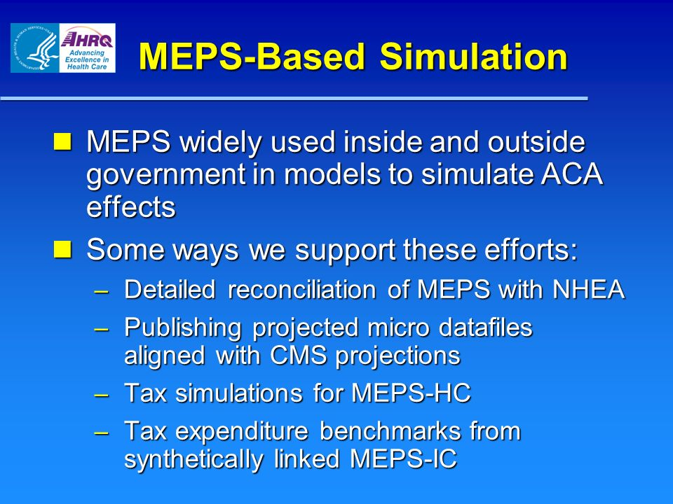 MEPS-Based Simulation MEPS widely used inside and outside government in models to simulate ACA effects MEPS widely used inside and outside government in models to simulate ACA effects Some ways we support these efforts: Some ways we support these efforts: – Detailed reconciliation of MEPS with NHEA – Publishing projected micro datafiles aligned with CMS projections – Tax simulations for MEPS-HC – Tax expenditure benchmarks from synthetically linked MEPS-IC