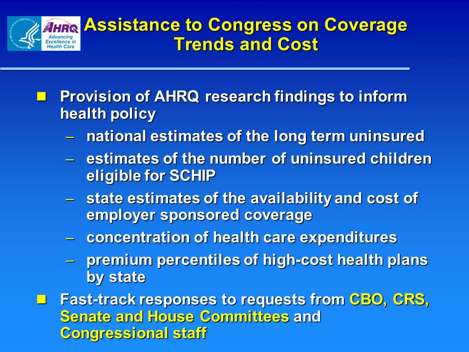 Assistance to Congress on Coverage Trends and Cost Provision of AHRQ research findings to inform health policy Provision of AHRQ research findings to inform health policy – national estimates of the long term uninsured – estimates of the number of uninsured children eligible for SCHIP – state estimates of the availability and cost of employer sponsored coverage – concentration of health care expenditures – premium percentiles of high-cost health plans by state Fast-track responses to requests from CBO, CRS, Senate and House Committees and Congressional staff Fast-track responses to requests from CBO, CRS, Senate and House Committees and Congressional staff