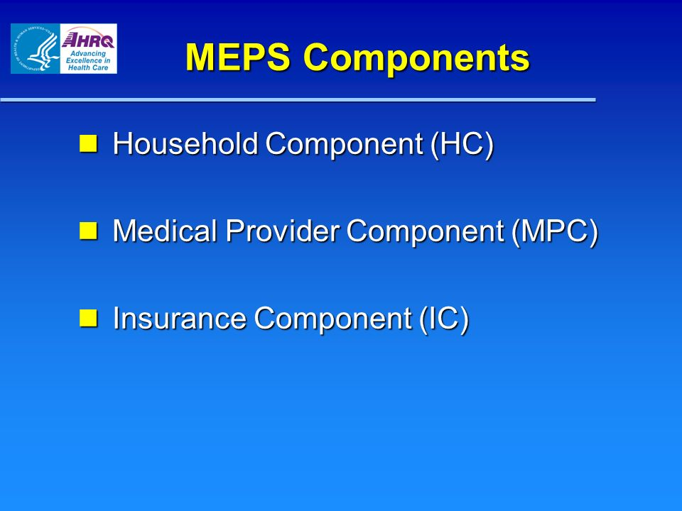 MEPS Components Household Component (HC) Household Component (HC) Medical Provider Component (MPC) Medical Provider Component (MPC) Insurance Component (IC) Insurance Component (IC)