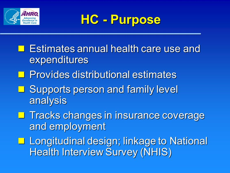 HC - Purpose Estimates annual health care use and expenditures Estimates annual health care use and expenditures Provides distributional estimates Provides distributional estimates Supports person and family level analysis Supports person and family level analysis Tracks changes in insurance coverage and employment Tracks changes in insurance coverage and employment Longitudinal design; linkage to National Health Interview Survey (NHIS) Longitudinal design; linkage to National Health Interview Survey (NHIS)