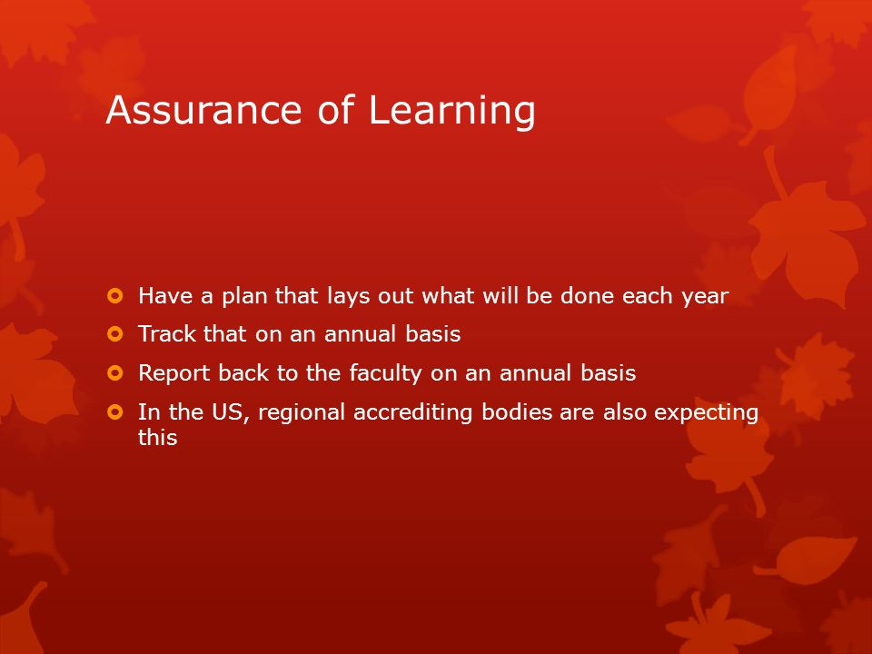 Assurance of Learning Have a plan that lays out what will be done each year Track that on an annual basis Report back to the faculty on an annual basi