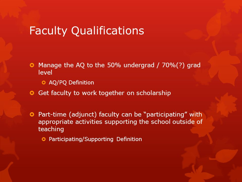 Faculty Qualifications Manage the AQ to the 50% undergrad / 70%(?) grad level AQ/PQ Definition Get faculty to work together on scholarship Part-time (