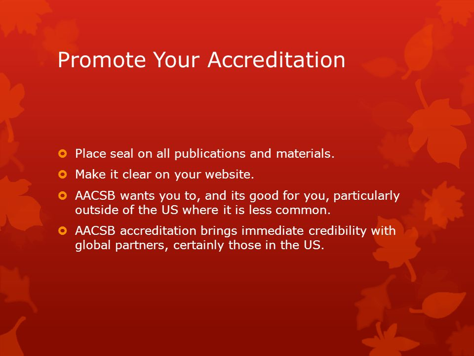 Promote Your Accreditation Place seal on all publications and materials. Make it clear on your website. AACSB wants you to, and its good for you, part