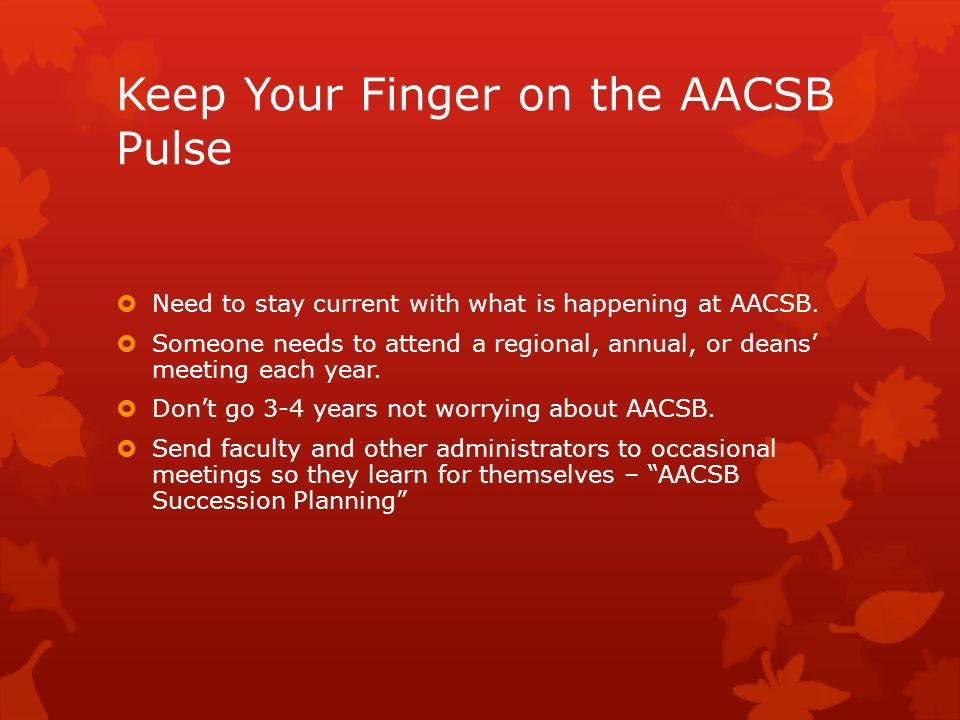 Keep Your Finger on the AACSB Pulse Need to stay current with what is happening at AACSB. Someone needs to attend a regional, annual, or deans meeting
