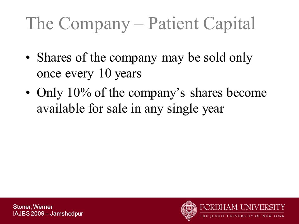 Stoner, Werner IAJBS 2009 – Jamshedpur The Company – Patient Capital Shares of the company may be sold only once every 10 years Only 10% of the compan