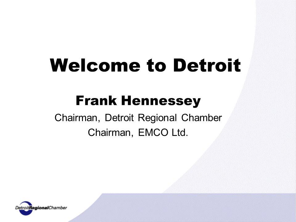Welcome to Detroit Frank Hennessey Chairman, Detroit Regional Chamber Chairman, EMCO Ltd.