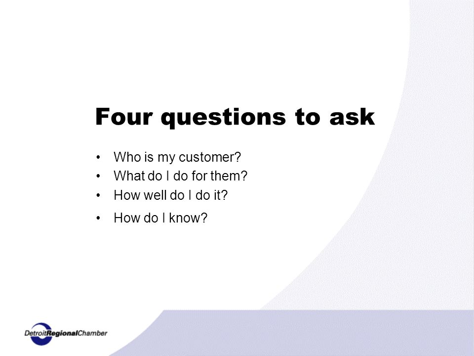 Four questions to ask Who is my customer. What do I do for them.