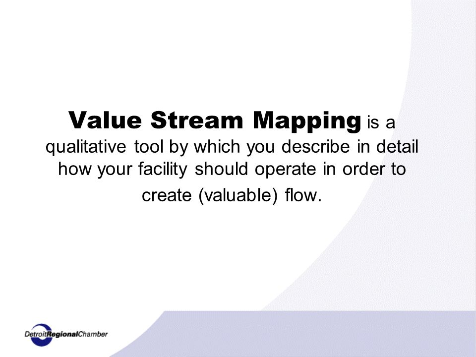Value Stream Mapping is a qualitative tool by which you describe in detail how your facility should operate in order to create (valuable) flow.