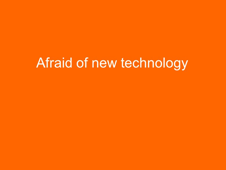 Afraid of new technology