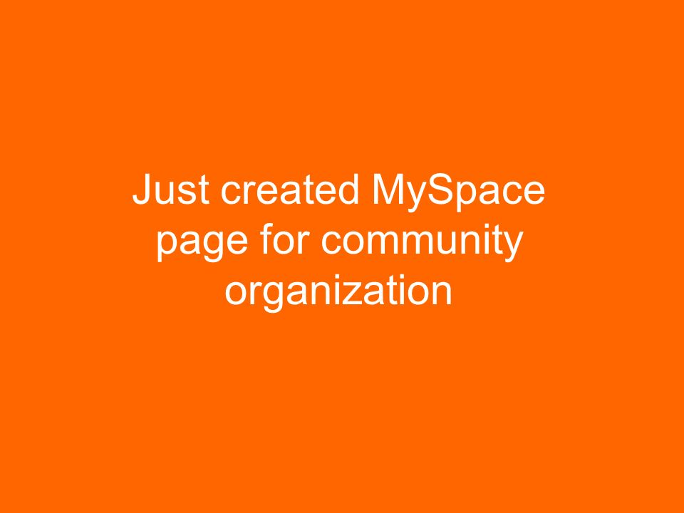 Just created MySpace page for community organization