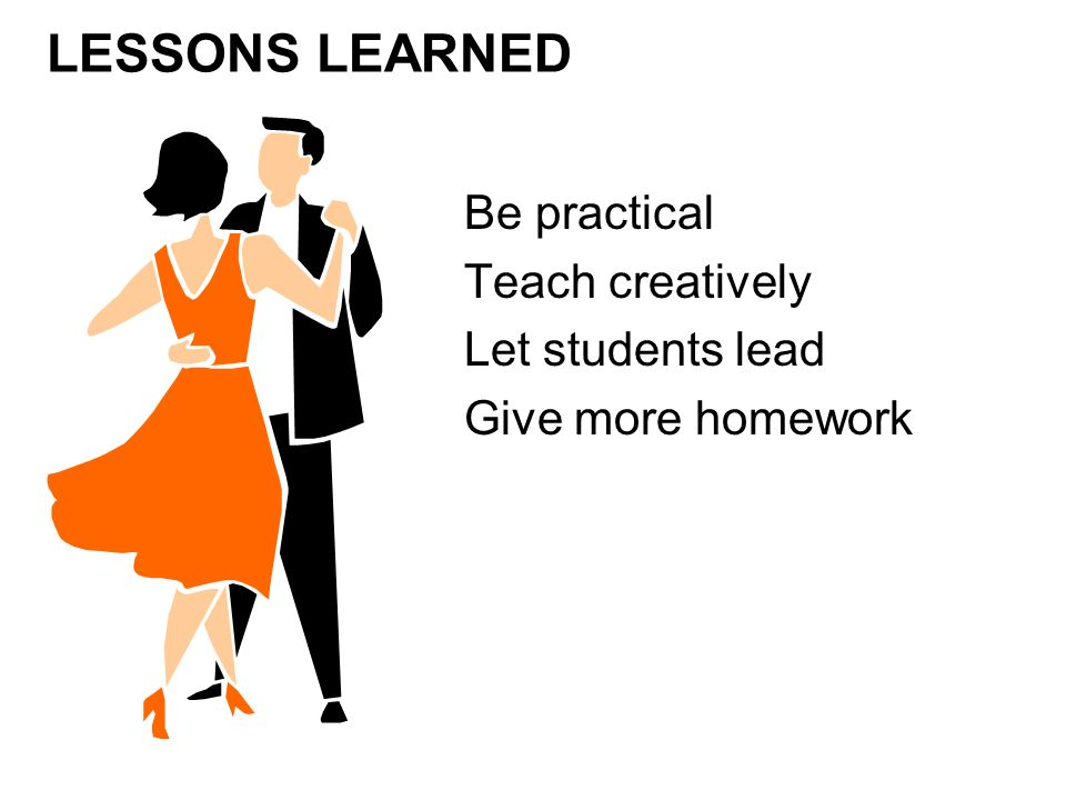 Be practical Teach creatively Let students lead Give more homework LESSONS LEARNED