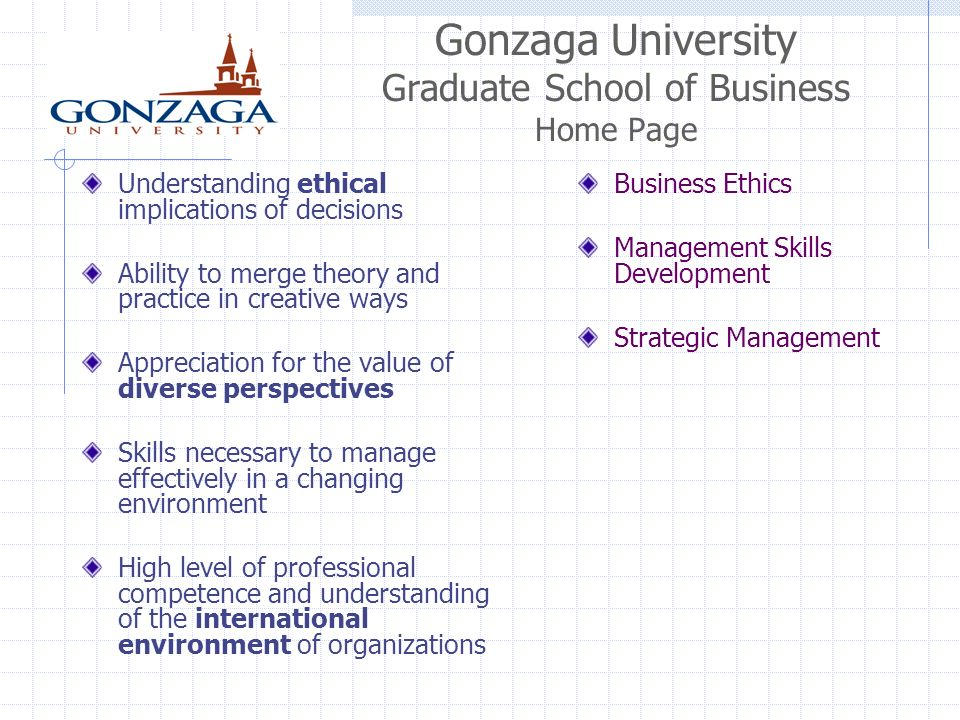 Gonzaga University Graduate School of Business Home Page Understanding ethical implications of decisions Ability to merge theory and practice in creative ways Appreciation for the value of diverse perspectives Skills necessary to manage effectively in a changing environment High level of professional competence and understanding of the international environment of organizations Business Ethics Management Skills Development Strategic Management