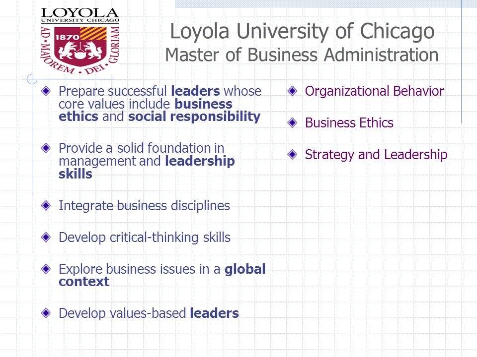 Loyola University of Chicago Master of Business Administration Prepare successful leaders whose core values include business ethics and social responsibility Provide a solid foundation in management and leadership skills Integrate business disciplines Develop critical-thinking skills Explore business issues in a global context Develop values-based leaders Organizational Behavior Business Ethics Strategy and Leadership
