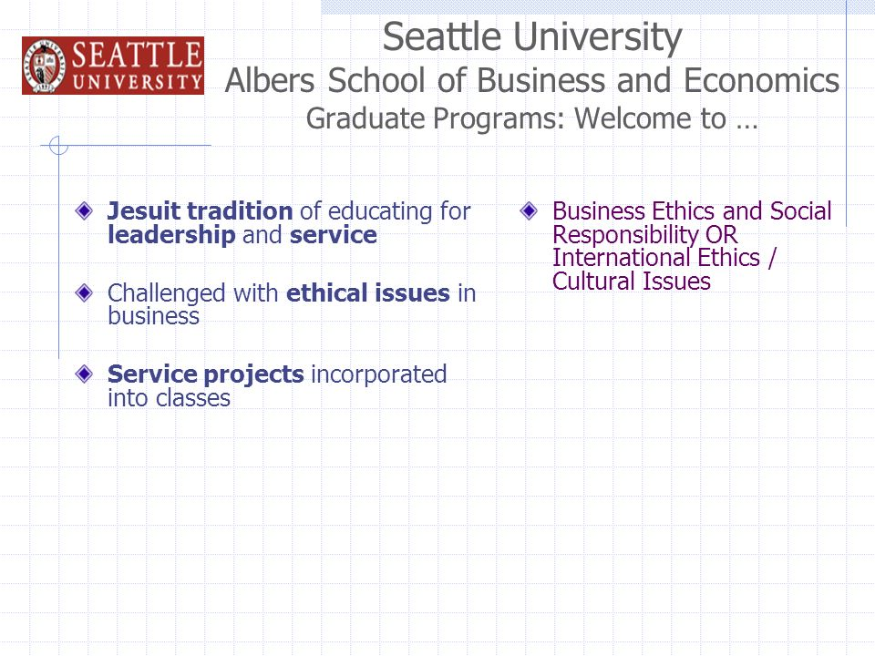 Seattle University Albers School of Business and Economics Graduate Programs: Welcome to … Jesuit tradition of educating for leadership and service Challenged with ethical issues in business Service projects incorporated into classes Business Ethics and Social Responsibility OR International Ethics / Cultural Issues