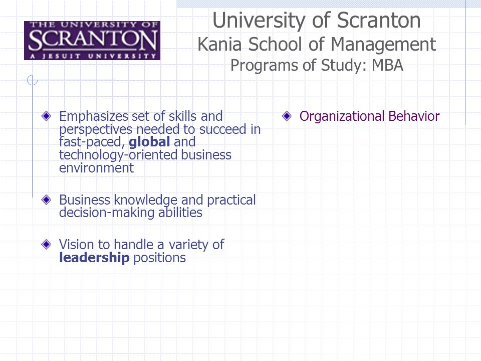 University of Scranton Kania School of Management Programs of Study: MBA Emphasizes set of skills and perspectives needed to succeed in fast-paced, global and technology-oriented business environment Business knowledge and practical decision-making abilities Vision to handle a variety of leadership positions Organizational Behavior