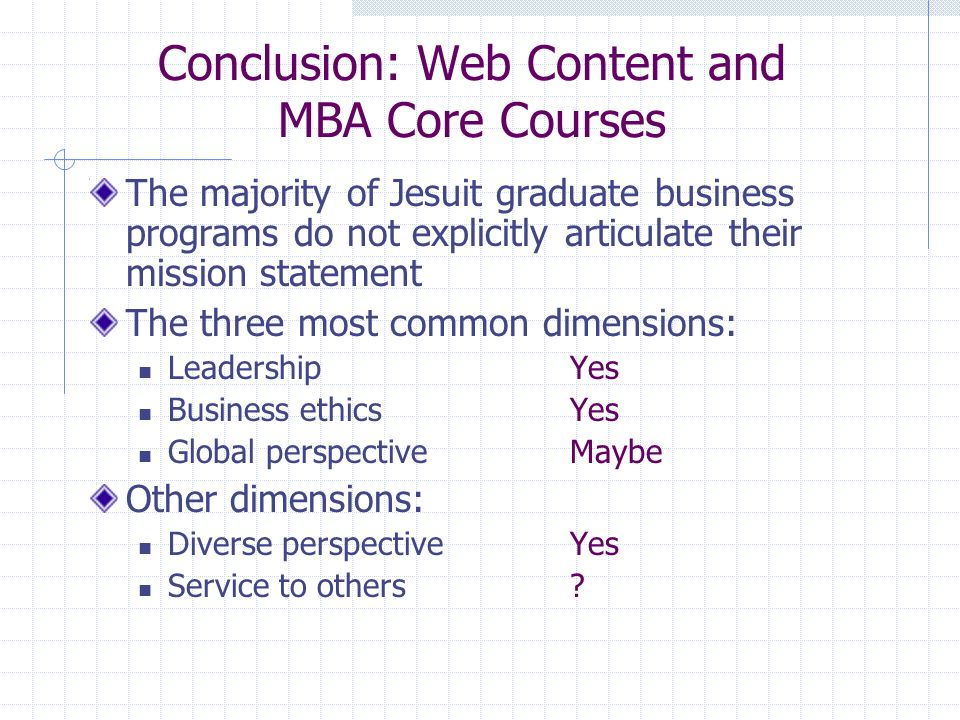 Conclusion: Web Content and MBA Core Courses The majority of Jesuit graduate business programs do not explicitly articulate their mission statement The three most common dimensions: LeadershipYes Business ethicsYes Global perspectiveMaybe Other dimensions: Diverse perspectiveYes Service to others