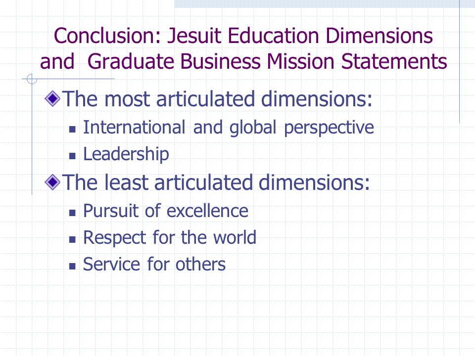 Conclusion: Jesuit Education Dimensions and Graduate Business Mission Statements The most articulated dimensions: International and global perspective Leadership The least articulated dimensions: Pursuit of excellence Respect for the world Service for others