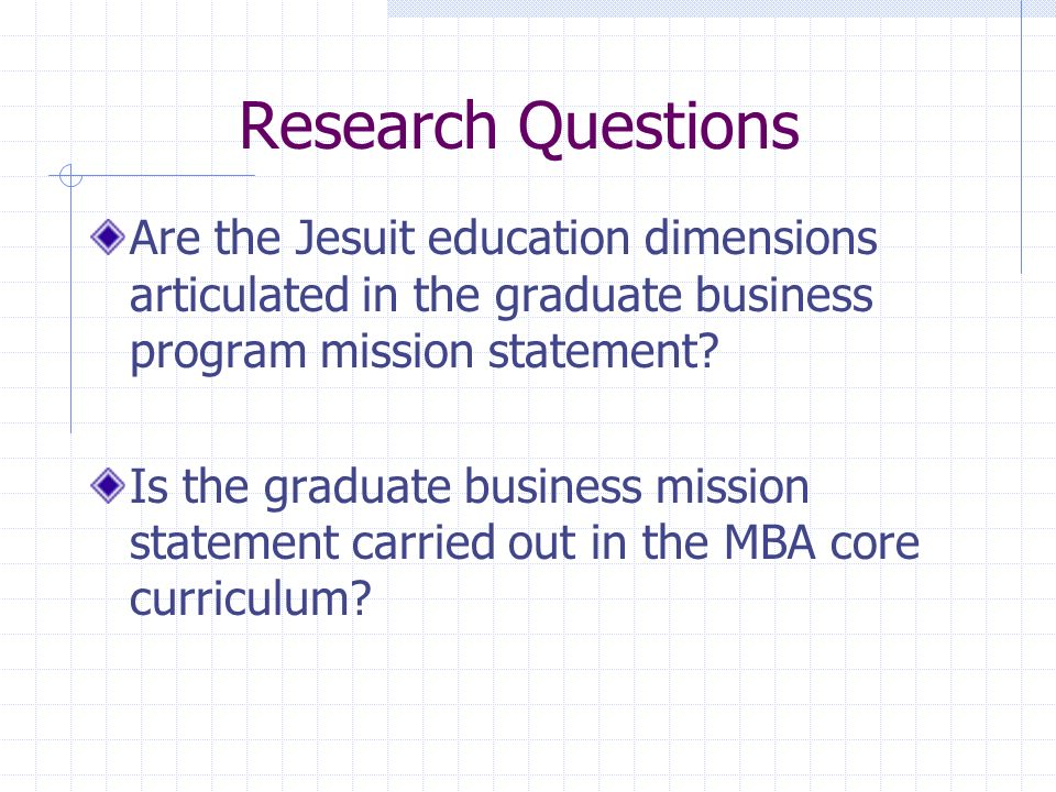 Research Questions Are the Jesuit education dimensions articulated in the graduate business program mission statement.