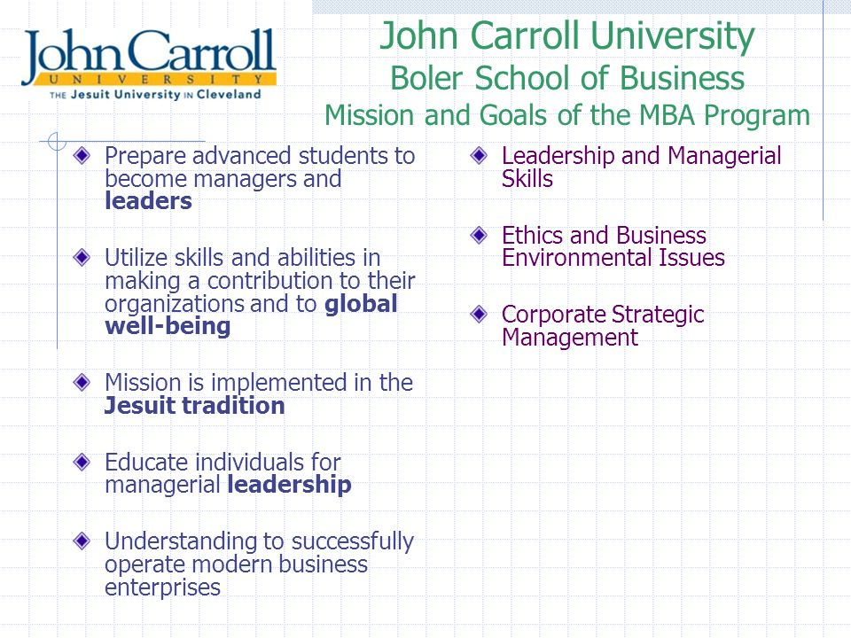 John Carroll University Boler School of Business Mission and Goals of the MBA Program Prepare advanced students to become managers and leaders Utilize skills and abilities in making a contribution to their organizations and to global well-being Mission is implemented in the Jesuit tradition Educate individuals for managerial leadership Understanding to successfully operate modern business enterprises Leadership and Managerial Skills Ethics and Business Environmental Issues Corporate Strategic Management