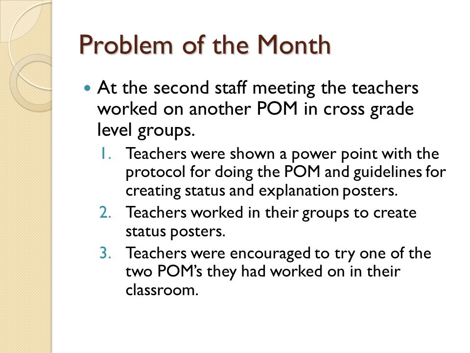 Problem of the Month At the second staff meeting the teachers worked on another POM in cross grade level groups. 1.Teachers were shown a power point w