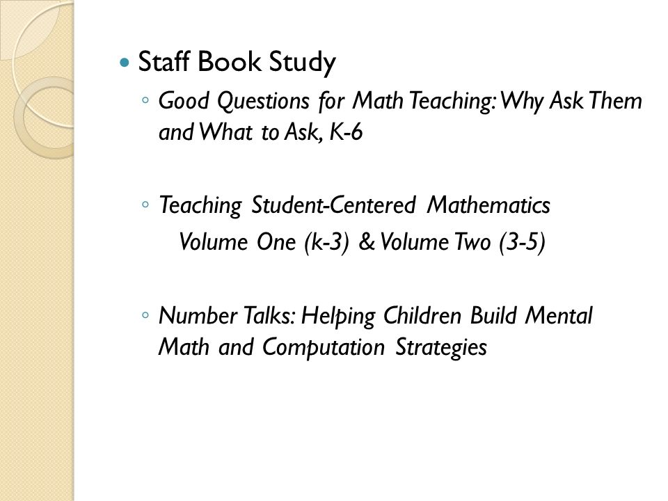 Number Talks Helping children build mental math and computation strategies Introduced to teachers over the course of three months and five staff meetings.