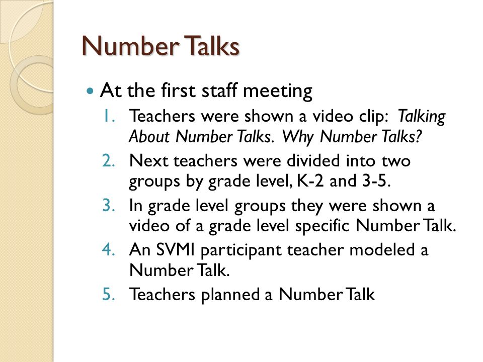 Number Talks At the first staff meeting 1.Teachers were shown a video clip: Talking About Number Talks. Why Number Talks? 2.Next teachers were divided