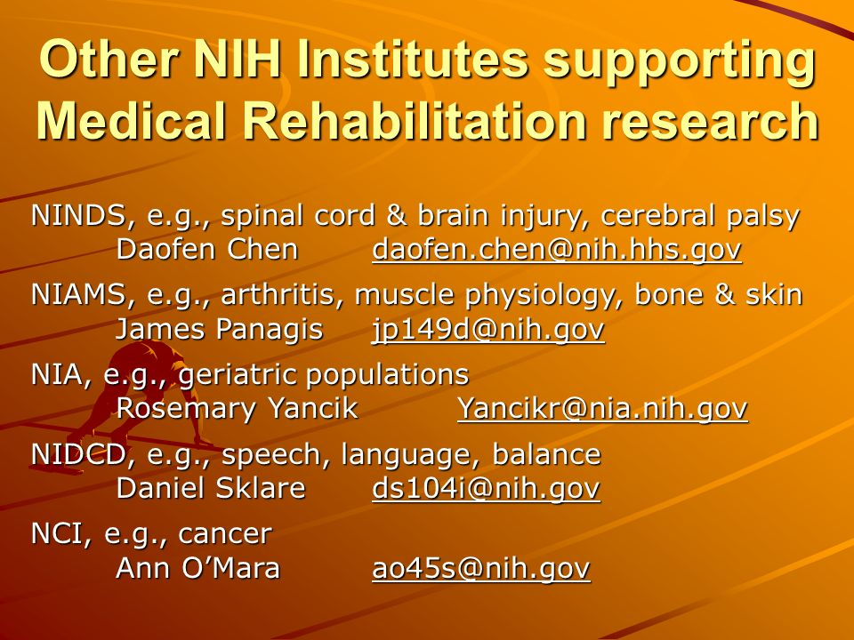 Other NIH Institutes supporting Medical Rehabilitation research NINDS, e.g., spinal cord & brain injury, cerebral palsy Daofen NIAMS, e.g., arthritis, muscle physiology, bone & skin James NIA, e.g., geriatric populations Rosemary NIDCD, e.g., speech, language, balance Daniel NCI, e.g., cancer Ann