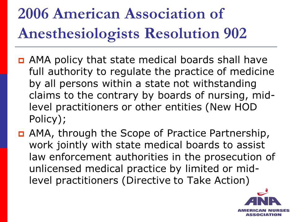2006 American Association of Anesthesiologists Resolution 902 AMA policy that state medical boards shall have full authority to regulate the practice of medicine by all persons within a state not withstanding claims to the contrary by boards of nursing, mid- level practitioners or other entities (New HOD Policy); AMA, through the Scope of Practice Partnership, work jointly with state medical boards to assist law enforcement authorities in the prosecution of unlicensed medical practice by limited or mid- level practitioners (Directive to Take Action)