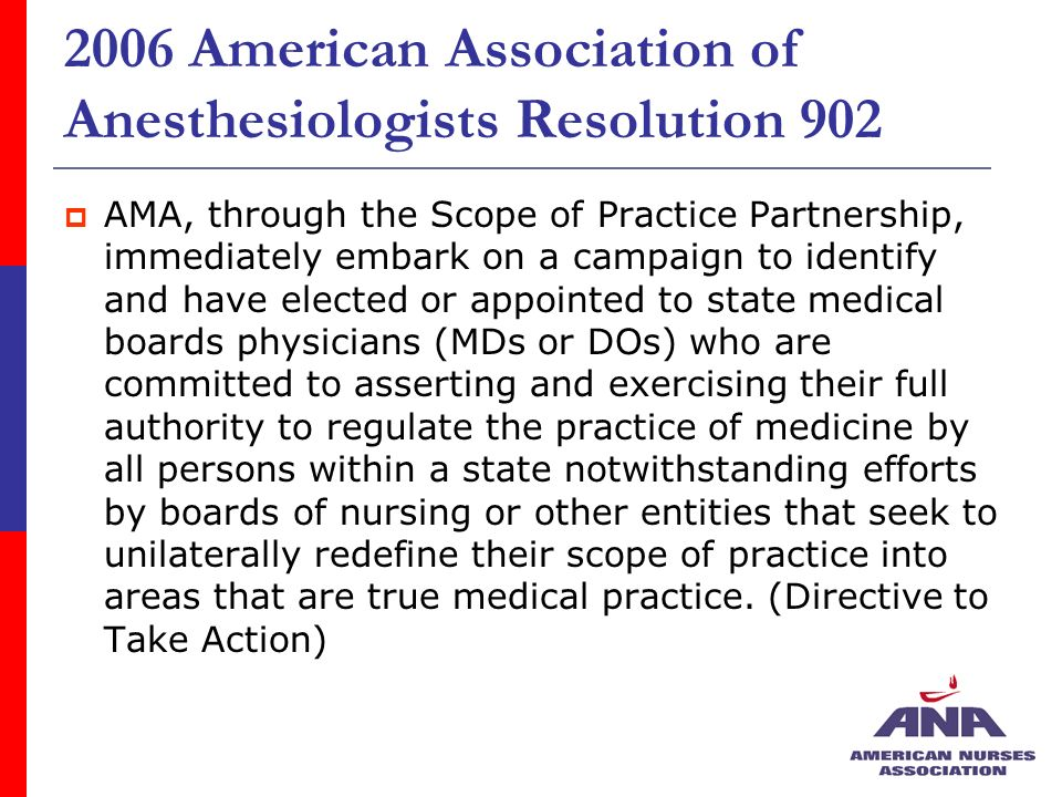 2006 American Association of Anesthesiologists Resolution 902 AMA, through the Scope of Practice Partnership, immediately embark on a campaign to identify and have elected or appointed to state medical boards physicians (MDs or DOs) who are committed to asserting and exercising their full authority to regulate the practice of medicine by all persons within a state notwithstanding efforts by boards of nursing or other entities that seek to unilaterally redefine their scope of practice into areas that are true medical practice.