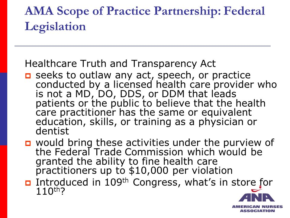 AMA Scope of Practice Partnership: Federal Legislation Healthcare Truth and Transparency Act seeks to outlaw any act, speech, or practice conducted by a licensed health care provider who is not a MD, DO, DDS, or DDM that leads patients or the public to believe that the health care practitioner has the same or equivalent education, skills, or training as a physician or dentist would bring these activities under the purview of the Federal Trade Commission which would be granted the ability to fine health care practitioners up to $10,000 per violation Introduced in 109 th Congress, whats in store for 110 th