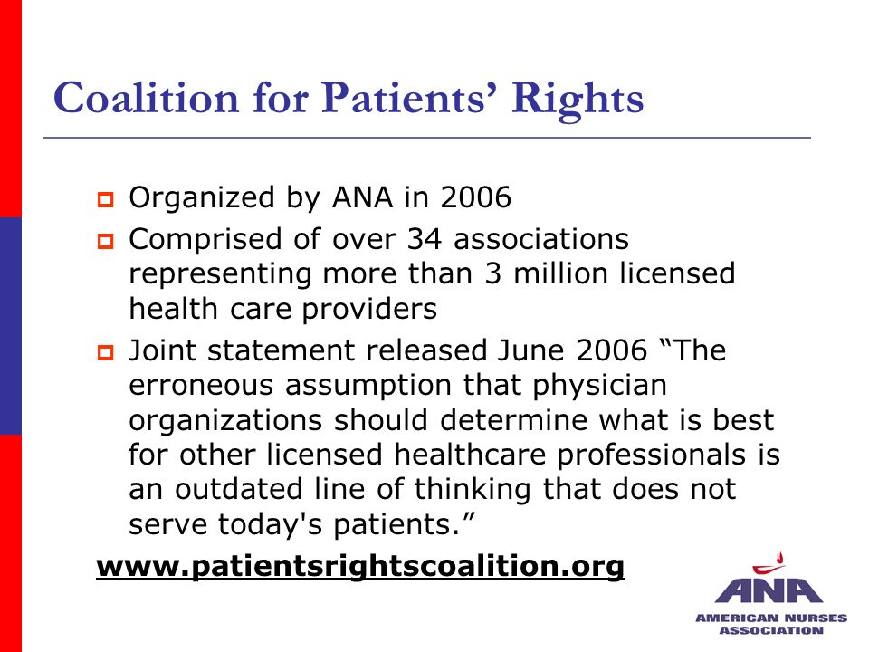 Coalition for Patients Rights Organized by ANA in 2006 Comprised of over 34 associations representing more than 3 million licensed health care providers Joint statement released June 2006 The erroneous assumption that physician organizations should determine what is best for other licensed healthcare professionals is an outdated line of thinking that does not serve today s patients.