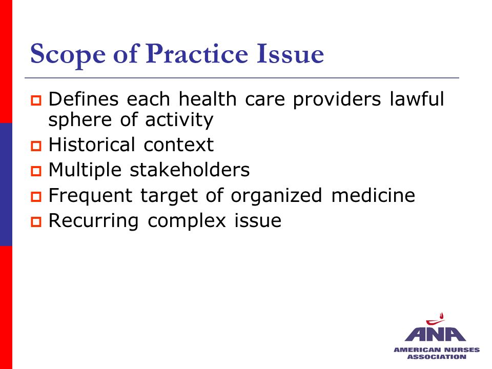 Scope of Practice Issue Defines each health care providers lawful sphere of activity Historical context Multiple stakeholders Frequent target of organized medicine Recurring complex issue
