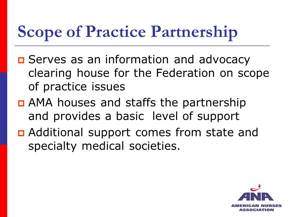 Scope of Practice Partnership Serves as an information and advocacy clearing house for the Federation on scope of practice issues AMA houses and staffs the partnership and provides a basic level of support Additional support comes from state and specialty medical societies.