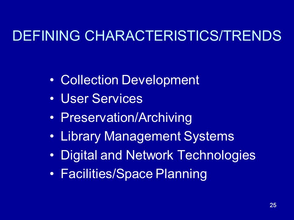 DEFINING CHARACTERISTICS/TRENDS Collection Development User Services Preservation/Archiving Library Management Systems Digital and Network Technologies Facilities/Space Planning 25