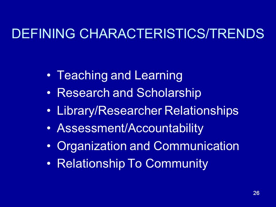 DEFINING CHARACTERISTICS/TRENDS Teaching and Learning Research and Scholarship Library/Researcher Relationships Assessment/Accountability Organization and Communication Relationship To Community 26