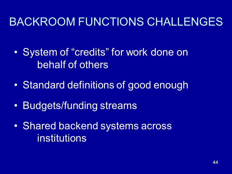 BACKROOM FUNCTIONS CHALLENGES System of credits for work done on behalf of others Standard definitions of good enough Budgets/funding streams Shared backend systems across institutions 44