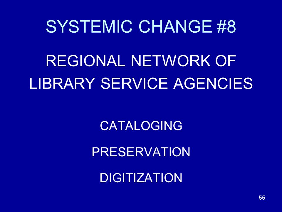 55 SYSTEMIC CHANGE #8 REGIONAL NETWORK OF LIBRARY SERVICE AGENCIES CATALOGING PRESERVATION DIGITIZATION