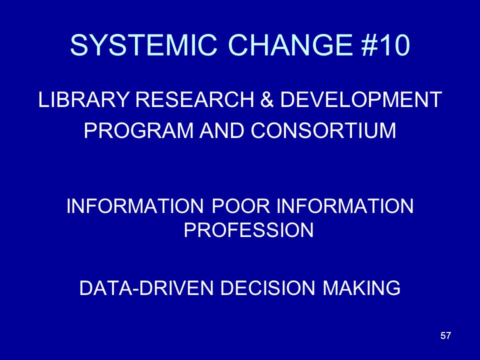 57 SYSTEMIC CHANGE #10 LIBRARY RESEARCH & DEVELOPMENT PROGRAM AND CONSORTIUM INFORMATION POOR INFORMATION PROFESSION DATA-DRIVEN DECISION MAKING